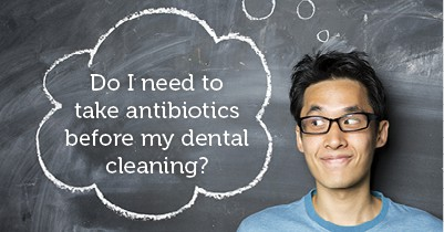 do I need to take antibiotics before my dental cleaning